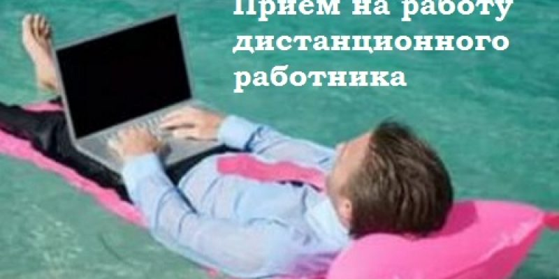 Пошаговая инструкция по приему на работу дистанционного работника